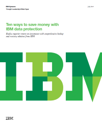 Ten ways to save money with IBM data protection: Realize superior return on investment with comprehensive backup and recovery solutions from IBM