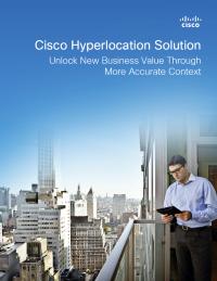 Cisco Hyperlocation Solution: Unlock New Business Value Through More Accurate Context